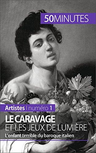 Le Caravage et les jeux de lumière: L'enfant terrible du baroque italien (Artistes t. 1)