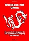 Business mit China: Der praktische Ratgeber für den geschäftlichen Umgang