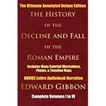 HISTORY OF THE DECLINE AND FALL OF THE ROMAN EMPIRE COMPLETE VOLUMES 1 - 6 [Deluxe Annotated & Illustrated Edition] (English Edition)
