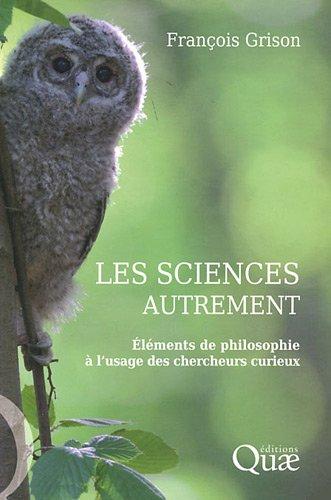 Les sciences autrement : Eléments de philosophie à l'usage des chercheurs curieux par Francois Grison