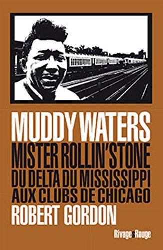Muddy Waters : Mister rollin'stone : du delta du Mississipi aux clubs de Chicago par Robert Gordon