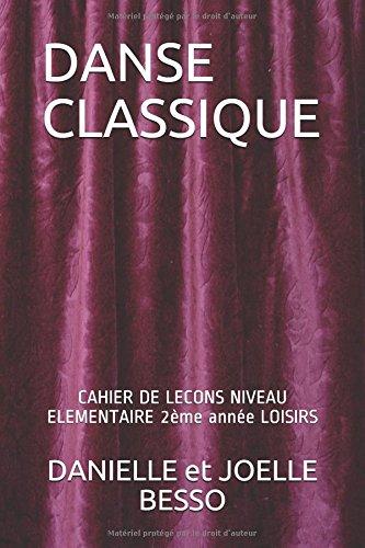 DANSE CLASSIQUE: CAHIER DE LECONS NIVEAU ELEMENTAIRE 2ème année LOISIRS (CAHIERS DE LECONS) par DANIELLE et JOELLE BESSO