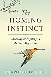 The Homing Instinct: Meaning and Mystery in Animal Migration by Bernd Heinrich (2014-04-08)