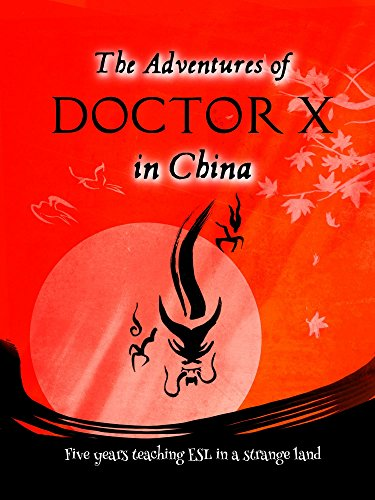 Book cover image for The Adventures of Doctor X in China: Five years teaching ESL in a strange land