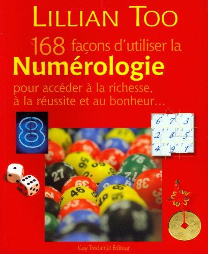168 façons d'utiliser la Numérologie pour accéder à la richesse, à la réussite et au bonheur...