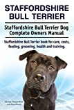 Staffordshire Bull Terrier. Staffordshire Bull Terrier Dog Complete Owners Manual. Staffordshire Bull Terrier book for care, costs, feeding, grooming, health and training.