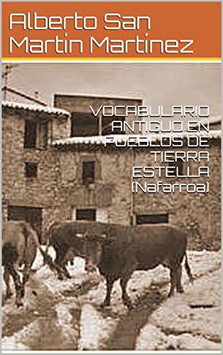 VOCABULARIO ANTIGUO EN PUEBLOS DE TIERRA ESTELLA  (Nafarroa) por Alberto San Martín Martínez