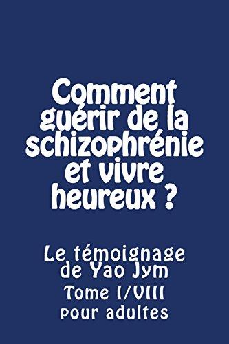 Comment guerir de la schizophrenie et vivre heureux ? Le temoignage de Yao Jym: Tome I/VIII pour adultes