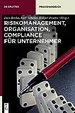 Risikomanagement, Organisation, Compliance für Unternehmer (De Gruyter Praxishandbuch)