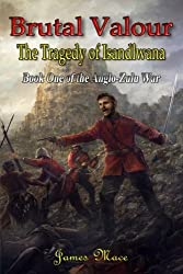 Brutal Valour: The Tragedy of Isandlwana: Volume 1 (The Anglo-Zulu War) by James Mace (2016-08-02)