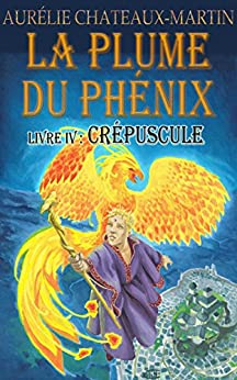 La Plume du Phénix - Livre IV Crépuscule par [Chateaux-Martin, Aurélie]
