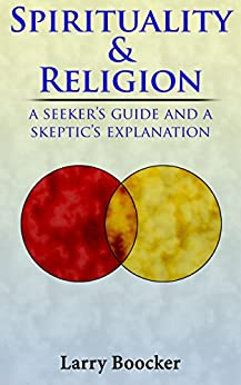 Spirituality and Religion: A Seeker's Guide and a Skeptic's Explanation by [Boocker, Larry]
