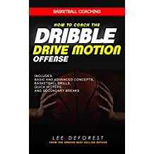 Basketball Coaching: How to Coach the Dribble Drive Motion Offense: Includes Basic and Advanced Concepts, Basketball Drills, Quick Hitters, and Secondary Breaks (English Edition)