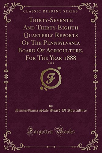 Thirty-Seventh and Thirty-Eighth Quarterly Reports of the Pennsylvania Board of Agriculture, for the Year 1888, Vol. 1 (Classic Reprint)
