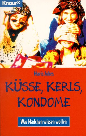 Küsse, Kerls, Kondome. Was Mädchen wissen wollen.