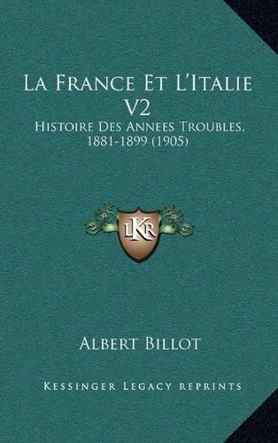 La France Et L'Italie V2: Histoire Des Annees Troubles, 1881-1899 (1905)