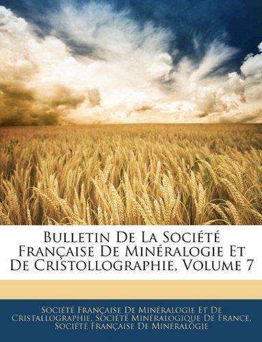 Bulletin de La Societe Francaise de Mineralogie Et de Cristollographie, Volume 7