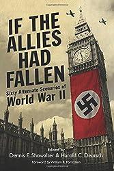 If the Allies Had Fallen: Sixty Alternate Scenarios of World War II