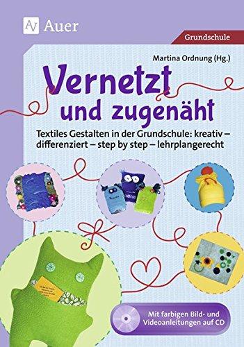 Vernetzt und Zugenäht: Textiles Gestalten in der Grundschule: kreativ - differenziert - step by step - lehrplangerecht (1. bis 4. Klasse) -
