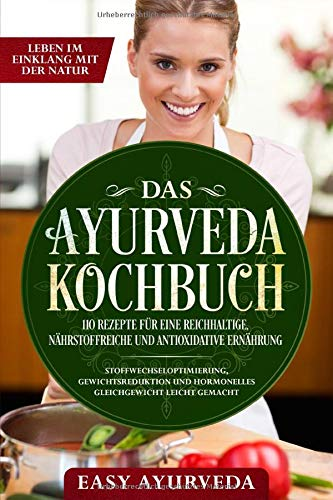 Das Ayurveda Kochbuch: 110 Rezepte für eine reichhaltige, nährstoffreiche und antioxidative Ernährung - Stoffwechseloptimierung, Gewichtsreduktion und hormonelles Gleichgewicht leicht gemacht