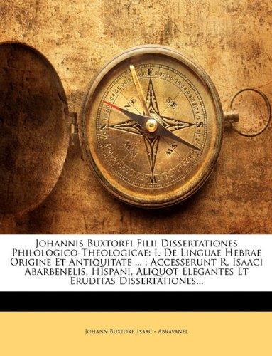 Johannis Buxtorfi Filii Dissertationes Philologico-Theologicae: I. De Linguae Hebrae Origine Et Antiquitate ... ; Accesserunt R. Isaaci Abarbenelis, ... Elegantes Et Eruditas Dissertationes...