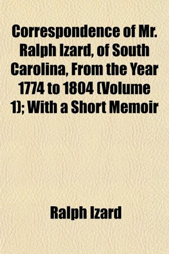 Correspondence of Mr. Ralph Izard, of South Carolina, From the Year 1774 to 1804 (Volume 1); With a Short Memoir