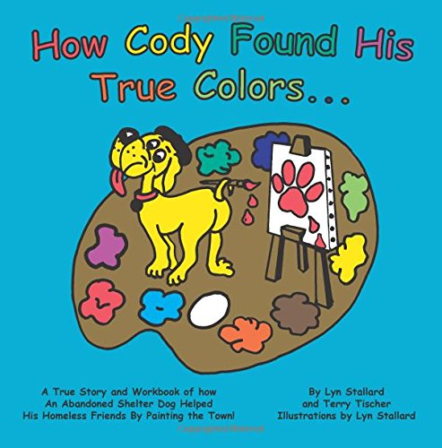 How Cody Found His True Colors: A True Story and Workbook of How An Abandoned Shelter Dog Helped His Homeless Friends By Painting the Town!