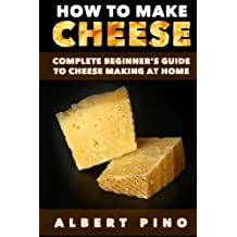 How to Make Cheese: Complete beginner's guide to cheese making at home - Step by step cheese making recipes for simple, classic, and artisan cheese