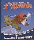 La fabuleuse histoire de l'aviation : Inclus 5 maquettes à construire