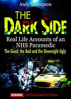 The Dark Side - Real Life Accounts of an NHS Paramedic - The Good, the Bad and the Downright Ugly by [Thompson, Andy]
