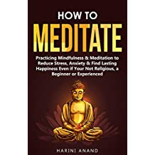 How to Meditate: Practicing Mindfulness & Meditation to Reduce Stress, Anxiety & Find Lasting Happiness Even if Your Not Religious, a Beginner or Experienced (English Edition)