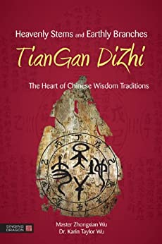 Heavenly Stems and Earthly Branches - TianGan DiZhi: The Heart of Chinese Wisdom Traditions par [Wu, Zhongxian, Karin Taylor Wu]