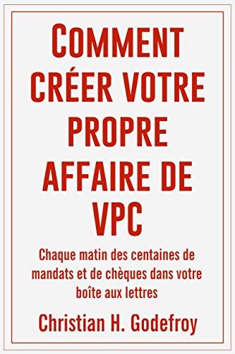 Comment Créer Votre Propre Affaire de VPC: Chaque matin des centaines de mandats et de chèques dans votre boîte aux lettres