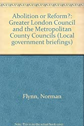 Abolition or Reform?: Greater London Council and the Metropolitan County Councils (Local government briefings)