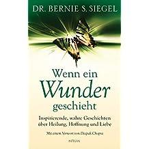 Wenn ein Wunder geschieht: Inspirierende, wahre Geschichten ??ber Heilung, Hoffnung und Liebe by Dr. Bernie S. Siegel (2012-11-26)