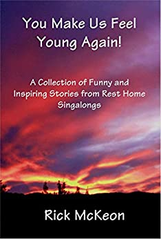 You Make Us Feel Young Again!: A Collection of Funny and Inspiring Stories From Rest Home Singalings (English Edition) di [McKeon, Rick]