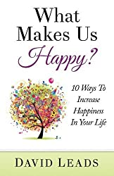 What Makes Us Happy?: 10 Ways To Increase Happiness In Your Life by David Leads (2015-02-24)