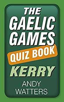 The Gaelic Games Quiz Book: Kerry by [Watters, Andy]