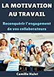 La motivation au travail : Reconquérir l'engagement de vos collaborateurs (French Edition)
