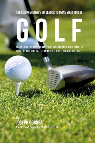 The Comprehensive Guidebook to Using Your RMR in Golf: Learn How to Accelerate Your Resting Metabolic Rate to Drop Fat and Generate Lean Muscle While You Are Resting por Joseph Correa (Certified Sports Nutritionist)