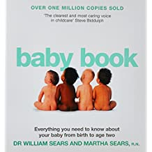 The Baby Book: Everything You Need to Know about Your Baby from Birth to Age Two. William Sears and Martha Sears with Robert Sears an