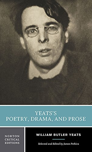 Yeats's Poetry, Drama, and Prose: Authoritative Texts, Contexts, Criticism / Selected and Edited by James Pethica. (Norton Critical Editions)