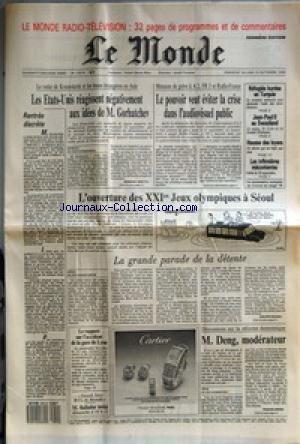 MONDE (LE) [No 13574] du 18/09/1988 - RENTREE DISCRETE - LES ETATS-UNIS REAGISSENT NEGATIVEMENT AUX IDEES DE M. GORBATCHEV PAR BERNARD GUETTA - LE POUVOIR VEUT EVITER LA CRISE DANS L'AUDIOVISUEL PUBLIC - L'OUVERTURE DES XXIES JEUX OLYMPIQUES A SEOUL - LA GRANDE PARADE DE LA DETENTE PAR PHILIPPE BOGGIO - M. DENG, MODERATEUR PAR FRANCIS DERON - LE RAPPORT SUR L'ACCIDENT DE LA GARE DE LYON - REFUGIES KURDES EN TURQUIE - JEAN-PAUL II AU SWAZILAND - HAUSSE DES LOYERS - LES INFIRMIERES MECONTENTES. par Collectif