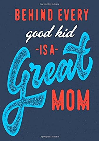Mom Notebook: Behind Every Good Kid is a Great Mom: Perfect Journal for Moms with 100+ Ruled Pages ~ Great Mother's Day Gift