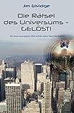 Die Rätsel des Universums - Gelöst!: Ein neuer, provokativer Blick auf die wahre Natur der Realität