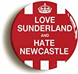 LOVE SUNDERLAND AND HATE NEWCASTLE BADGE BUTTON PIN (Size is 1inch/25mm diameter)