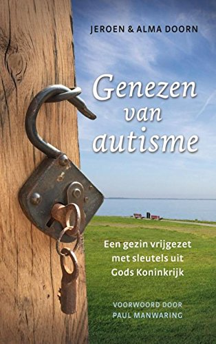 Genezen van autisme: Een gezin vrijgezet met sleutels uit Gods Koninkrijk par Jeroen van Doorn