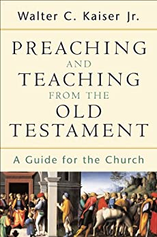 Preaching and Teaching from the Old Testament: A Guide for the Church by [Kaiser Jr., Walter C.]