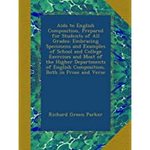 Aids to English Composition, Prepared for Students of All Grades: Embracing Specimens and Examples of School and College Exercises and Most of the ... English Composition, Both in Prose and Verse
