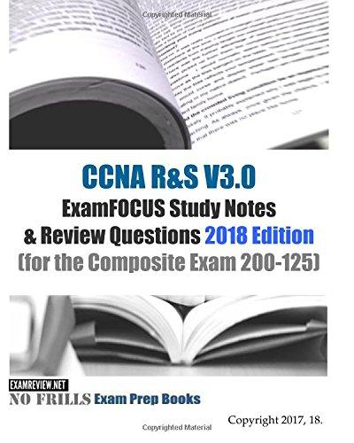 CCNA R&S V3.0 ExamFOCUS Study Notes & Review Questions 2018 Edition: (for the Composite Exam 200-125)
